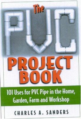 Cover image for The PVC project book : 101 uses for PVC pipe in the home, garden, farm, and workshop