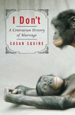 Cover image for I don't : a contrarian history of marriage
