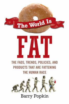 Cover image for The world is fat : the fads, trends, policies, and products that are fattening the human race