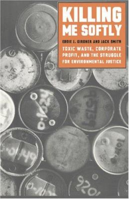 Cover image for Killing me softly : toxic waste, corporate profit, and the struggle for environmental justice