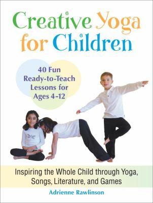Cover image for Creative yoga for children : inspiring the whole child through yoga, songs, literature, and games : forty fun, ready-to-teach lessons for ages four through twelve