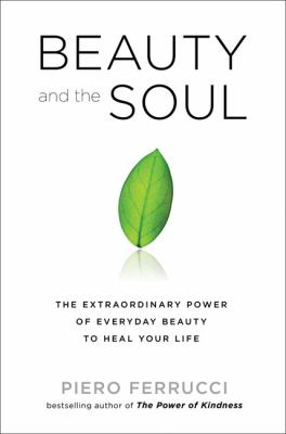 Cover image for Beauty and the soul : the extraordinary power of everyday beauty to heal your life