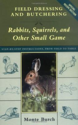 Cover image for Field dressing and butchering rabbits, squirrels, and other small game : step-by-step instructions, from field to table