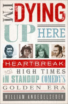 Cover image for I'm dying up here : heartbreak and high times in stand-up comedy's golden era