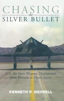 Cover image for Chasing the silver bullet : U.S. Air Force weapons development from Vietnam to Desert Storm