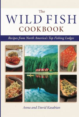 Cover image for The wild fish cookbook : recipes from North America's top fishing lodges