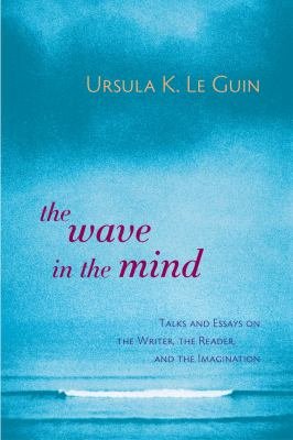 Cover image for The wave in the mind : talks and essays on the writer, the reader, and the imagination