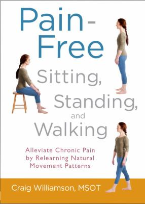 Cover image for Pain-free sitting, standing, and walking : alleviate chronic pain by relearning natural movement patterns