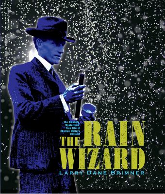 Cover image for The rain wizard : the amazing, mysterious, true life of Charles Mallory Hatfield