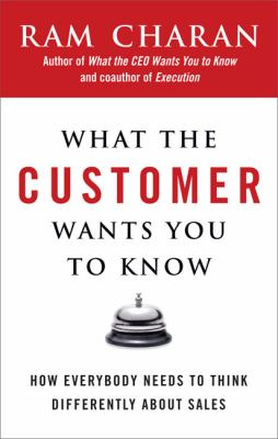 Cover image for What the customer wants you to know : how everybody needs to think differently about sales