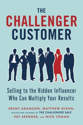 Cover image for The challenger customer : selling to the hidden influencer who can multiply your results