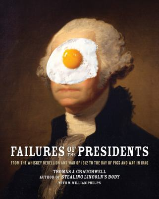 Cover image for Failures of the presidents : from the Whiskey Rebellion and War of 1812 to the Bay of Pigs and war in Iraq