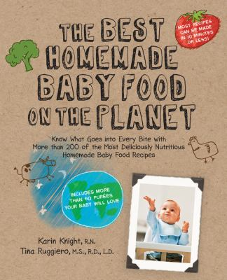 Cover image for The best homemade baby food on the planet : know what goes into every bite with more than 200 of the most deliciously nutritious homemade baby food recipes