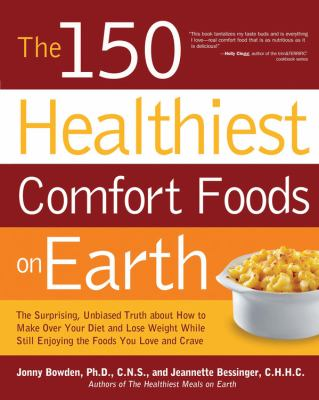 Cover image for The 150 healthiest comfort foods on Earth : the surprising, unbiased truth about how you can make over your diet and lose weight while still enjoying the foods you love and crave