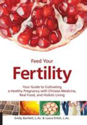 Cover image for Feed your fertility : your guide to cultivating a healthy pregnancy with traditional chinese medicine, real food, and holistic living