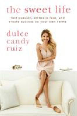 Cover image for The sweet life : find passion, embrace fear, and create success on your own terms