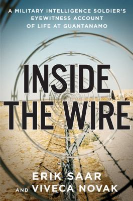Cover image for Inside the wire : a military intelligence soldier's eyewitness account of life at Guantanamo