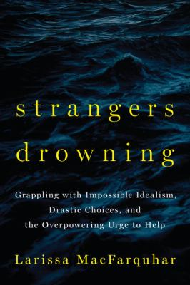 Cover image for Strangers drowning : grappling with impossible idealism, drastic choices, and the overpowering urge to help