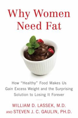 """Cover image for Why women need fat : how """"healthy"""" food makes us gain excess weight and the surprising solution to losing it forever"""