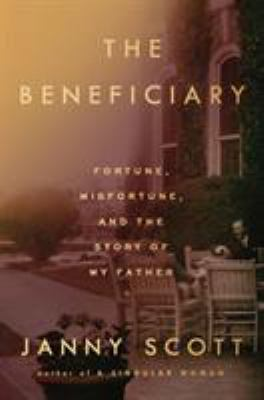 Cover image for The beneficiary : fortune, misfortune, and the story of my father