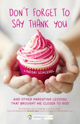 Cover image for Don't forget to say thank you : and other parenting lessons that brought me closer to God