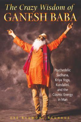 Cover image for The crazy wisdom of Ganesh Baba : psychedelic Sadhana, Kriya yoga, Kundalini, and the cosmic energy in man
