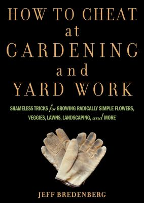 Cover image for How to cheat at gardening and yard work : shameless tricks for growing radically simple flowers, veggies, lawns, landscaping, and more