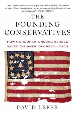 Cover image for The founding conservatives : how a group of unsung heroes saved the American Revolution