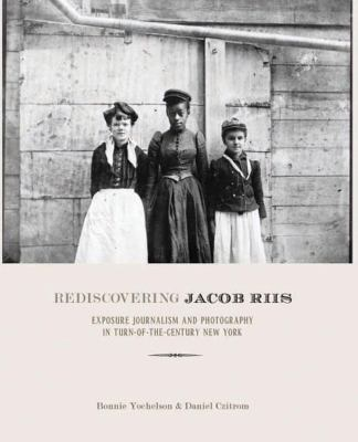 Cover image for Rediscovering Jacob Riis : exposure journalism and photography in turn-of-the-century New York