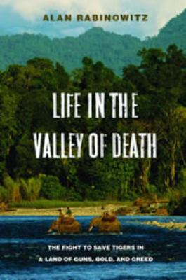 Cover image for Life in the valley of death : the fight to save tigers in a land of guns, gold, and greed