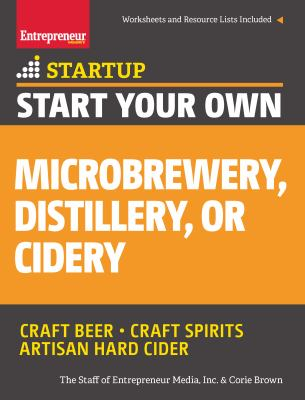 Cover image for Start your own microbrewery, distillery, or cidery : craft beer, craft spirits, artisan hard cider