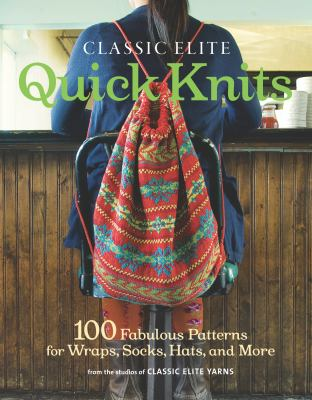Cover image for Classic Elite quick knits : 100 fabulous patterns for wraps, socks, hats, and more
