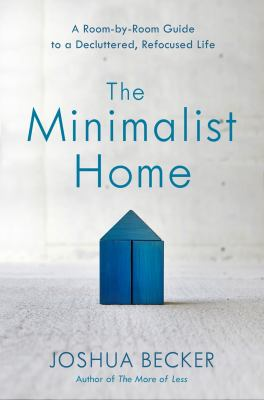 Cover image for The minimalist home : a room-by-room guide to a decluttered, refocused life