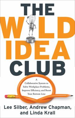 Cover image for The wild idea club : a collaborative system to solve workplace problems, improve efficiency, and boost your bottom line