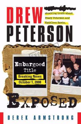 Cover image for Drew Peterson exposed : polygraphs reveal the shocking truth about Stacy Peterson and Kathleen Savio
