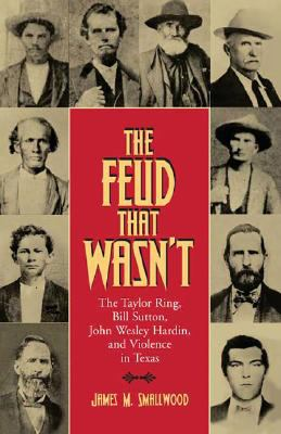 Cover image for The feud that wasn't : the Taylor Ring, Bill Sutton, John Wesley Hardin, and violence in Texas