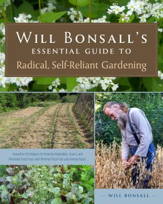 Cover image for Will Bonsall's essential guide to radical, self-reliant gardening : innovative techniques for growing vegetables, grains, and perennial food crops with minimal fossil fuel and animal inputs