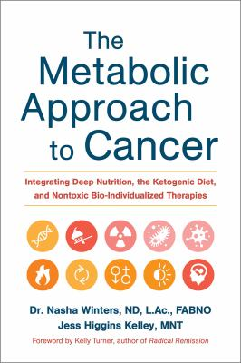 Cover image for The metabolic approach to cancer : integrating deep nutrition, the ketogenic diet, and nontoxic bio-individualized therapies