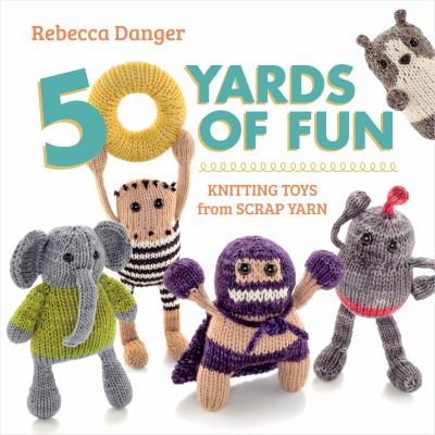 Cover image for 50 yards of fun : knitting toys from scrap yarn
