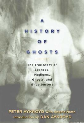 Cover image for A history of ghosts : the true story of séances, mediums, ghosts, and ghostbusters