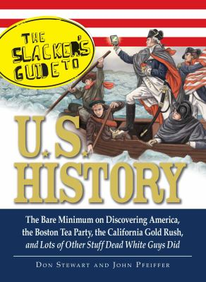 Cover image for The Slackers guide to U.S. history : the bare minimum on discovering America, the Boston Tea Party, the California gold rush, and lots of other stuff dead white guys did