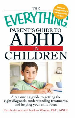 Cover image for The everything parent's guide to ADHD in children : a reassuring guide to getting the right diagnosis, understanding treatments, and helping your child focus