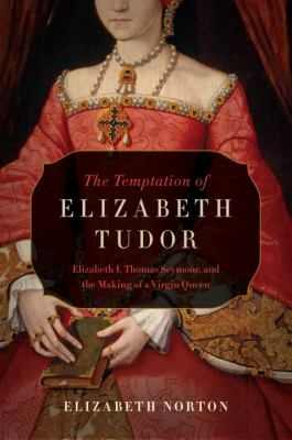 Cover image for The temptation of Elizabeth Tudor : Elizabeth I, Thomas Seymour, and the making of a virgin queen