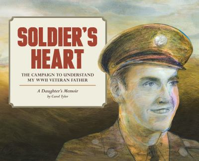 Cover image for Soldier's heart : the campaign to understand my WWII veteran father : a daughter's memoir