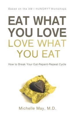 Cover image for Eat what you love : love what you eat : how to break your eat-repent-repeat cycle