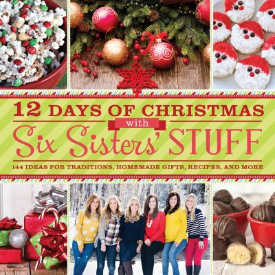 Cover image for 12 days of Christmas with Six Sisters' Stuff : 144 Ideas for traditions, homemade gifts, recipes, and more