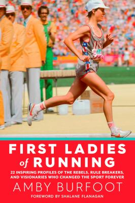 Cover image for First ladies of running : 22 inspiring profiles of the rebels, rule breakers, and visionaries who changed the sport forever