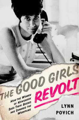 Cover image for The good girls revolt : how the women of Newsweek sued their bosses and changed the workplace
