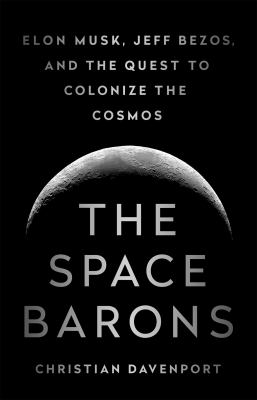 Cover image for The space barons : Elon Musk, Jeff Bezos, and the quest to colonize the cosmos