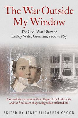 Cover image for The war outside my window : the Civil War diary of LeRoy Wiley Gresham, 1860 - 1865